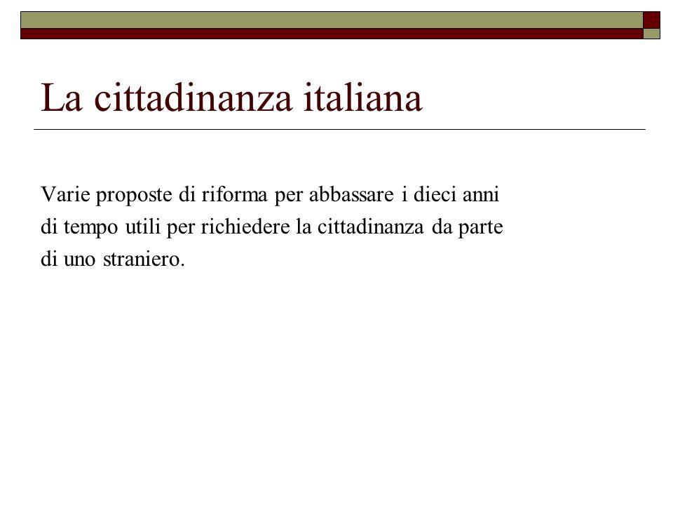 La cittadinanza italiana Varie proposte di riforma per abbassare i dieci anni di tempo utili per richiedere la cittadinanza da parte di uno straniero.