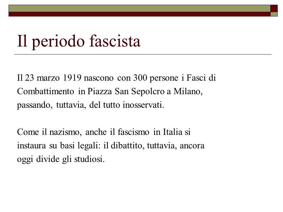 Il periodo fascista Il 23 marzo 1919 nascono con 300 persone i Fasci di Combattimento in Piazza San Sepolcro a Milano, passando, tuttavia, del tutto i