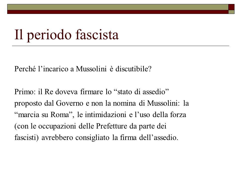 Il periodo fascista Perché lincarico a Mussolini è discutibile? Primo: il Re doveva firmare lo stato di assedio proposto dal Governo e non la nomina d
