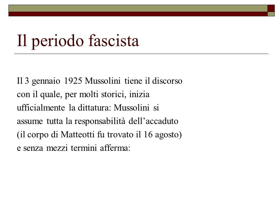 Il periodo fascista Il 3 gennaio 1925 Mussolini tiene il discorso con il quale, per molti storici, inizia ufficialmente la dittatura: Mussolini si ass