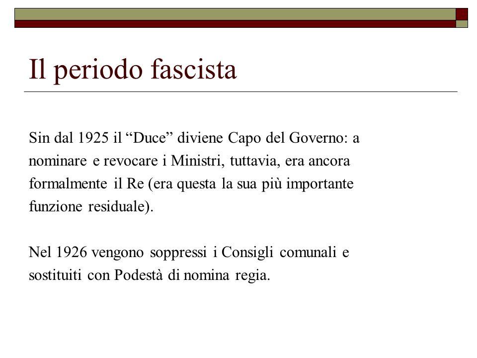Il periodo fascista Sin dal 1925 il Duce diviene Capo del Governo: a nominare e revocare i Ministri, tuttavia, era ancora formalmente il Re (era quest