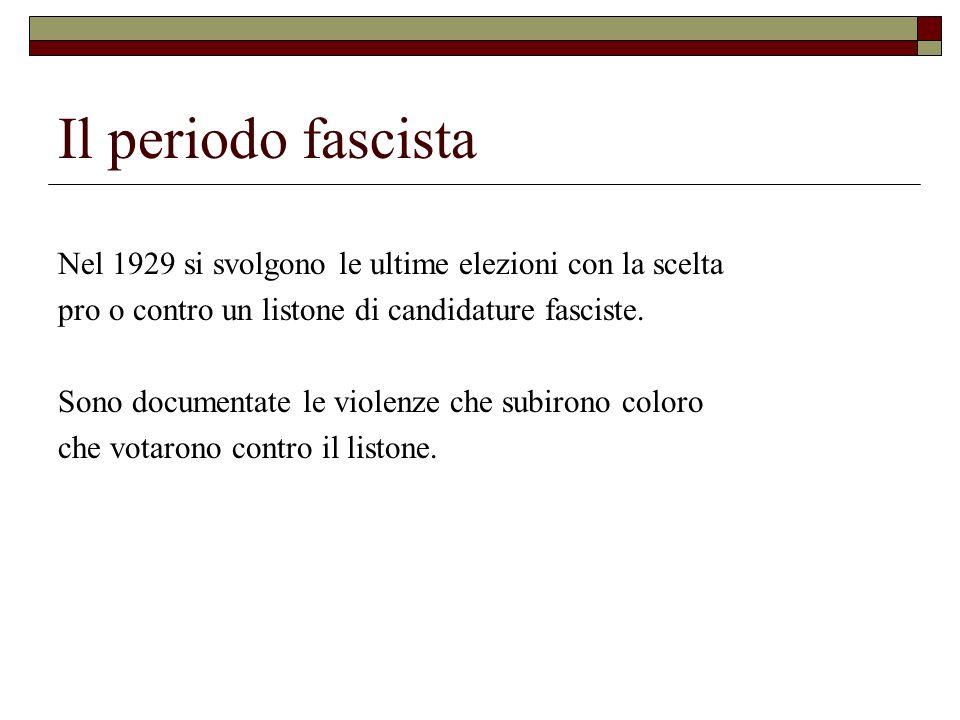 Il periodo fascista Nel 1929 si svolgono le ultime elezioni con la scelta pro o contro un listone di candidature fasciste. Sono documentate le violenz