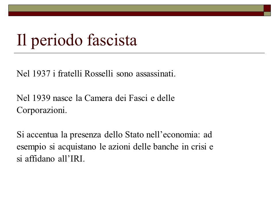 Il periodo fascista Nel 1937 i fratelli Rosselli sono assassinati. Nel 1939 nasce la Camera dei Fasci e delle Corporazioni. Si accentua la presenza de