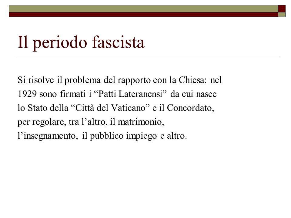 Il periodo fascista Si risolve il problema del rapporto con la Chiesa: nel 1929 sono firmati i Patti Lateranensi da cui nasce lo Stato della Città del