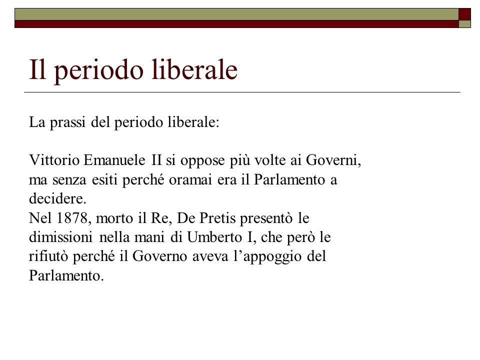 Il periodo liberale La prassi del periodo liberale: Vittorio Emanuele II si oppose più volte ai Governi, ma senza esiti perché oramai era il Parlament