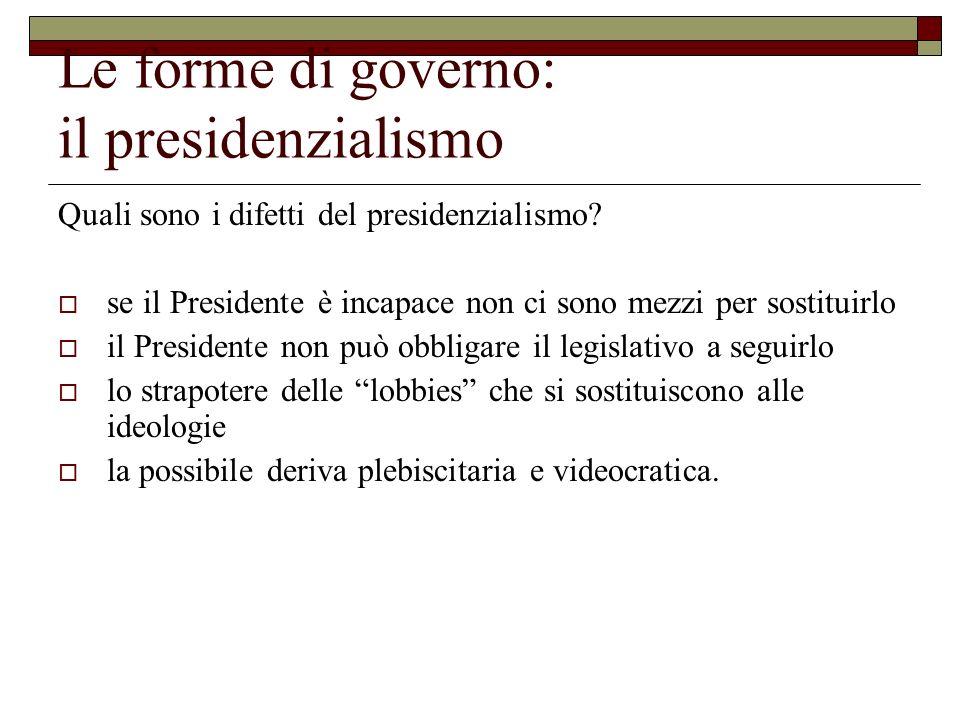 Le forme di governo: il presidenzialismo Quali sono i difetti del presidenzialismo? se il Presidente è incapace non ci sono mezzi per sostituirlo il P