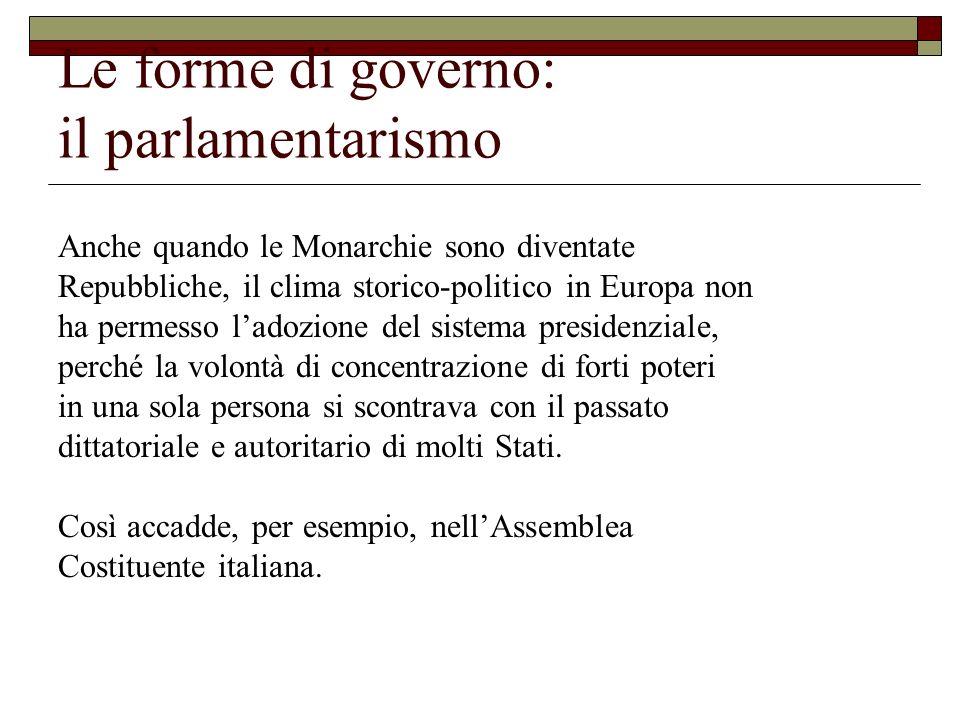 Le forme di governo: il parlamentarismo Anche quando le Monarchie sono diventate Repubbliche, il clima storico-politico in Europa non ha permesso lado