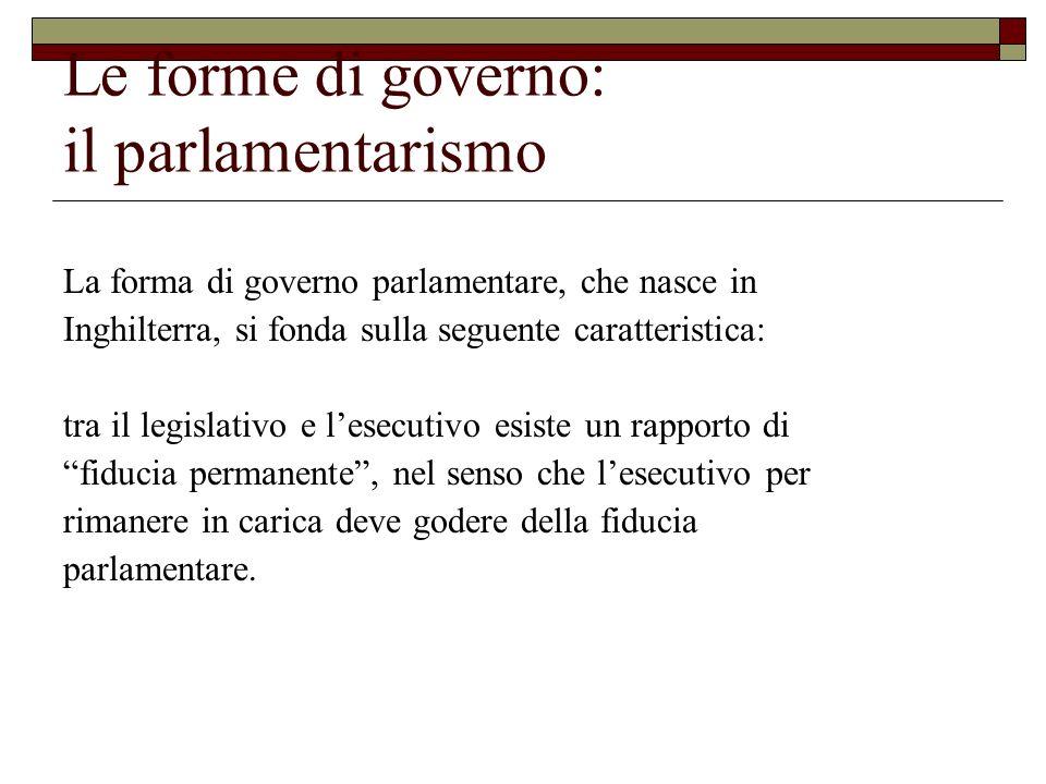 Le forme di governo: il parlamentarismo La forma di governo parlamentare, che nasce in Inghilterra, si fonda sulla seguente caratteristica: tra il leg