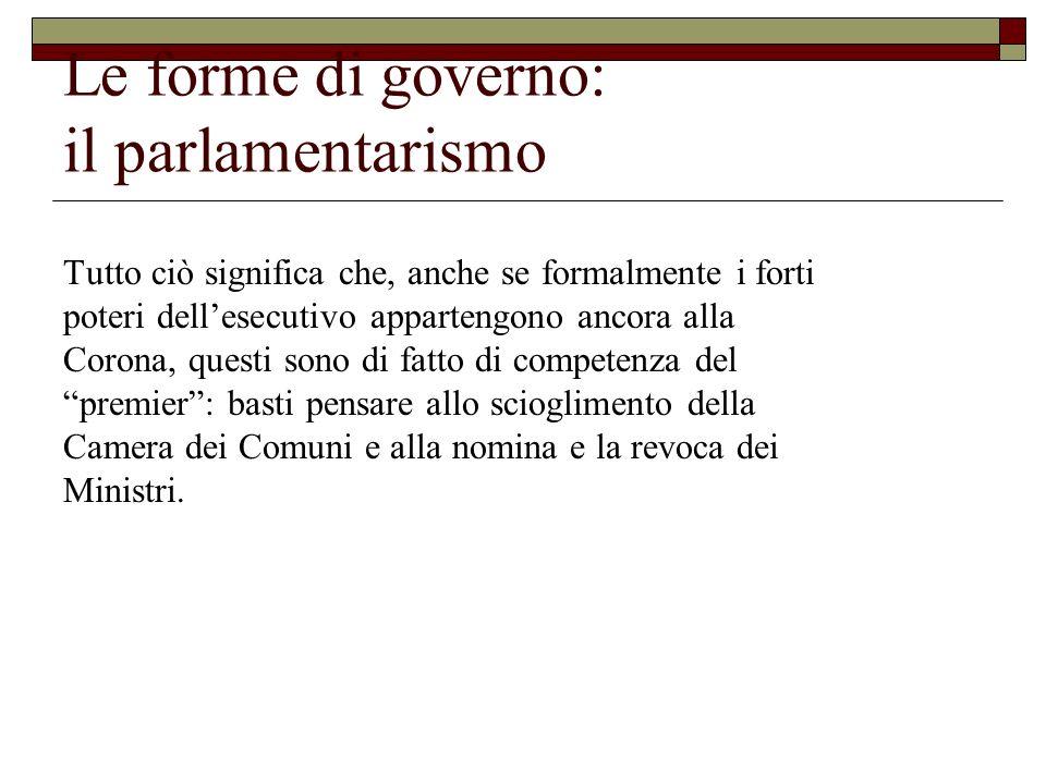 Le forme di governo: il parlamentarismo Tutto ciò significa che, anche se formalmente i forti poteri dellesecutivo appartengono ancora alla Corona, qu