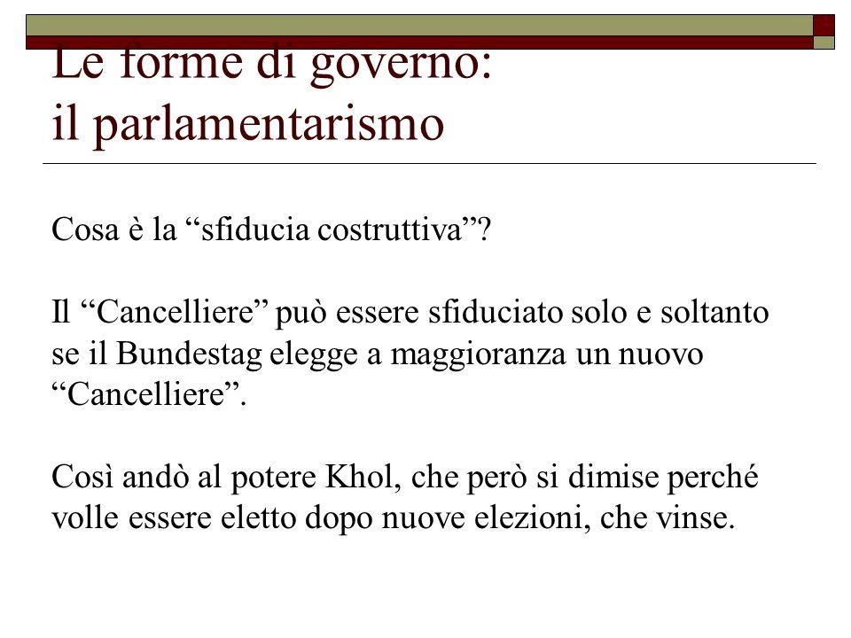 Le forme di governo: il parlamentarismo Cosa è la sfiducia costruttiva? Il Cancelliere può essere sfiduciato solo e soltanto se il Bundestag elegge a