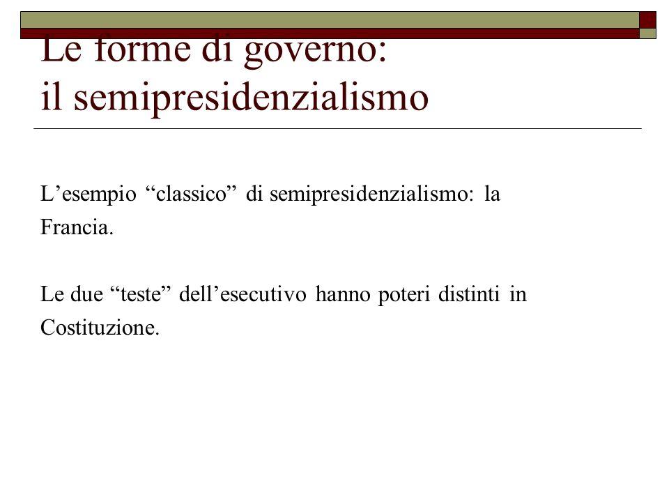 Le forme di governo: il semipresidenzialismo Lesempio classico di semipresidenzialismo: la Francia. Le due teste dellesecutivo hanno poteri distinti i