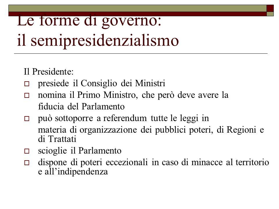 Le forme di governo: il semipresidenzialismo Il Presidente: presiede il Consiglio dei Ministri nomina il Primo Ministro, che però deve avere la fiduci