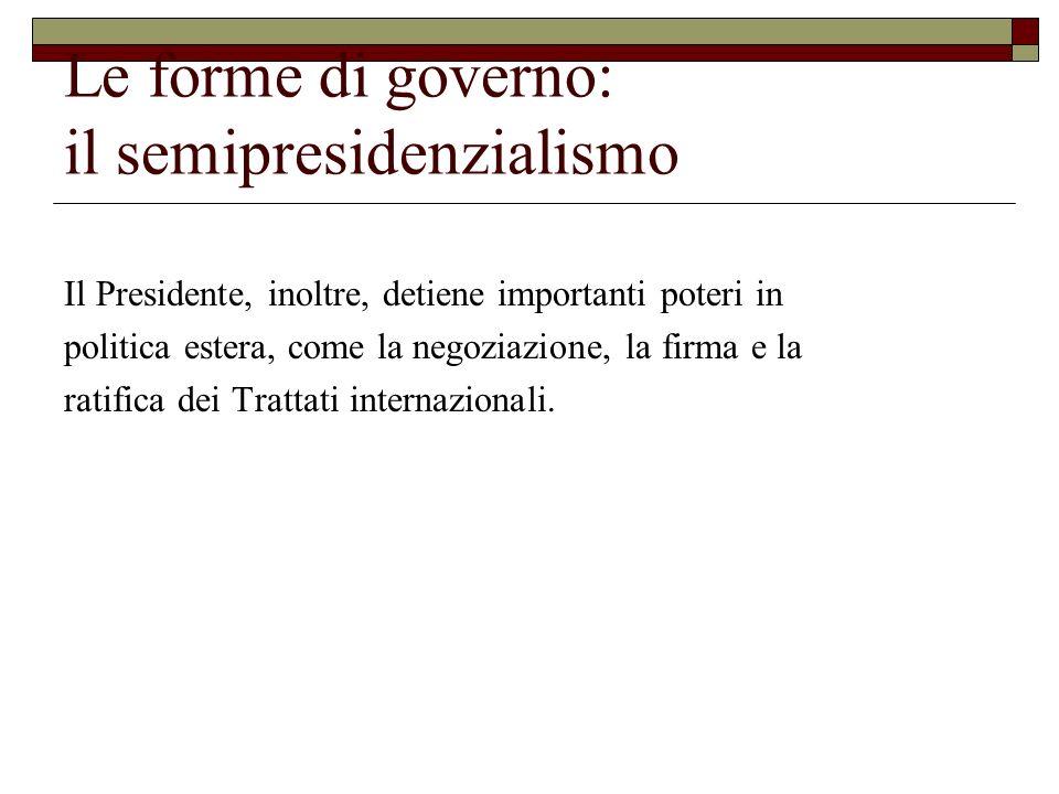 Le forme di governo: il semipresidenzialismo Il Presidente, inoltre, detiene importanti poteri in politica estera, come la negoziazione, la firma e la