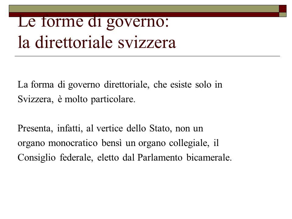 Le forme di governo: la direttoriale svizzera Il Consiglio federale, dopo essere eletto dal Parlamento, non può essere sfiduciato: funziona come nel presidenzialismo e sta in carica per 4 anni.