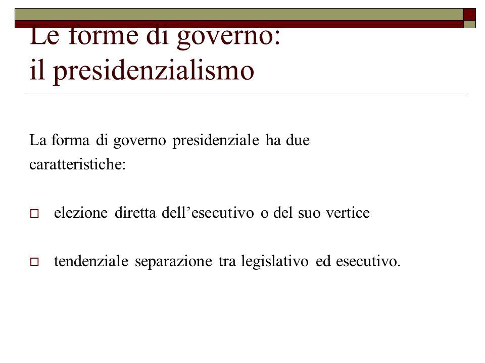 Le forme di governo: il presidenzialismo Il prototipo sono gli Stati Uniti dAmerica: elezione come se diretta del Presidente il Presidente è il potere esecutivo il Presidente non può sciogliere il legislativo il legislativo non può sfiduciare il Presidente (solo in caso di impeachment).