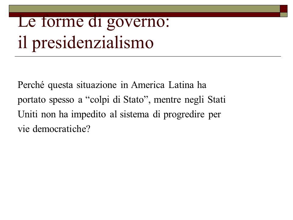 Le forme di governo: il presidenzialismo Perché questa situazione in America Latina ha portato spesso a colpi di Stato, mentre negli Stati Uniti non h