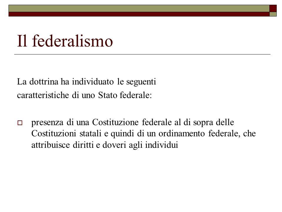 Il federalismo La dottrina ha individuato le seguenti caratteristiche di uno Stato federale: presenza di una Costituzione federale al di sopra delle C