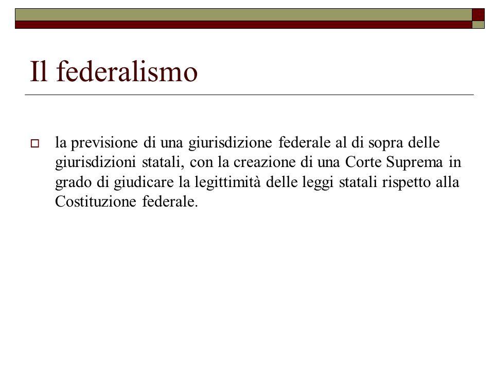 Il federalismo la previsione di una giurisdizione federale al di sopra delle giurisdizioni statali, con la creazione di una Corte Suprema in grado di