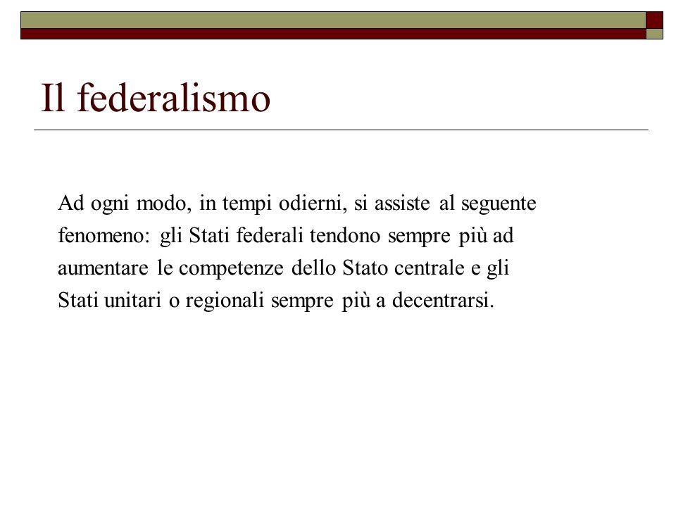 Il federalismo Ad ogni modo, in tempi odierni, si assiste al seguente fenomeno: gli Stati federali tendono sempre più ad aumentare le competenze dello
