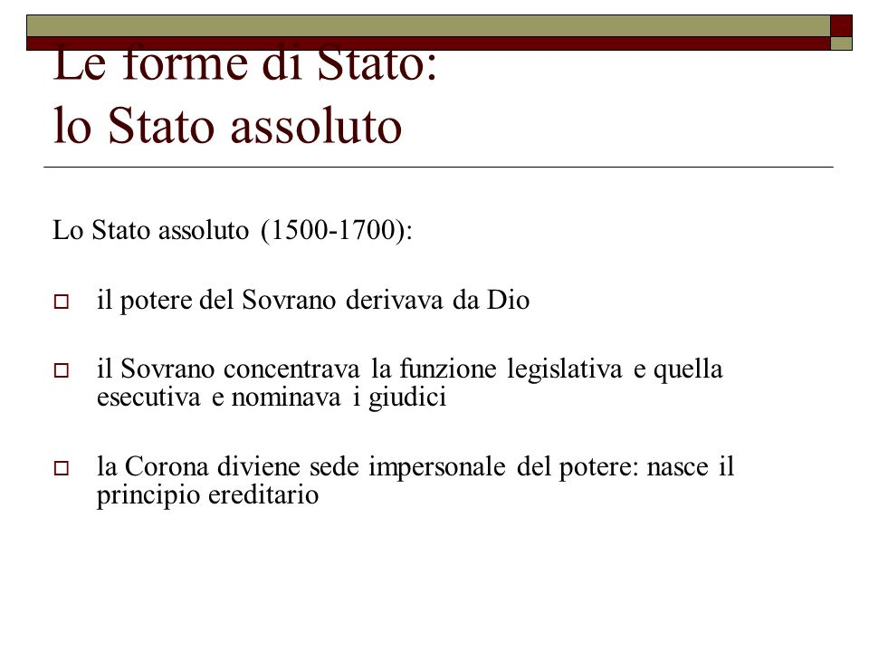 Le forme di Stato: lo Stato assoluto Lo Stato assoluto (1500-1700): il potere del Sovrano derivava da Dio il Sovrano concentrava la funzione legislati