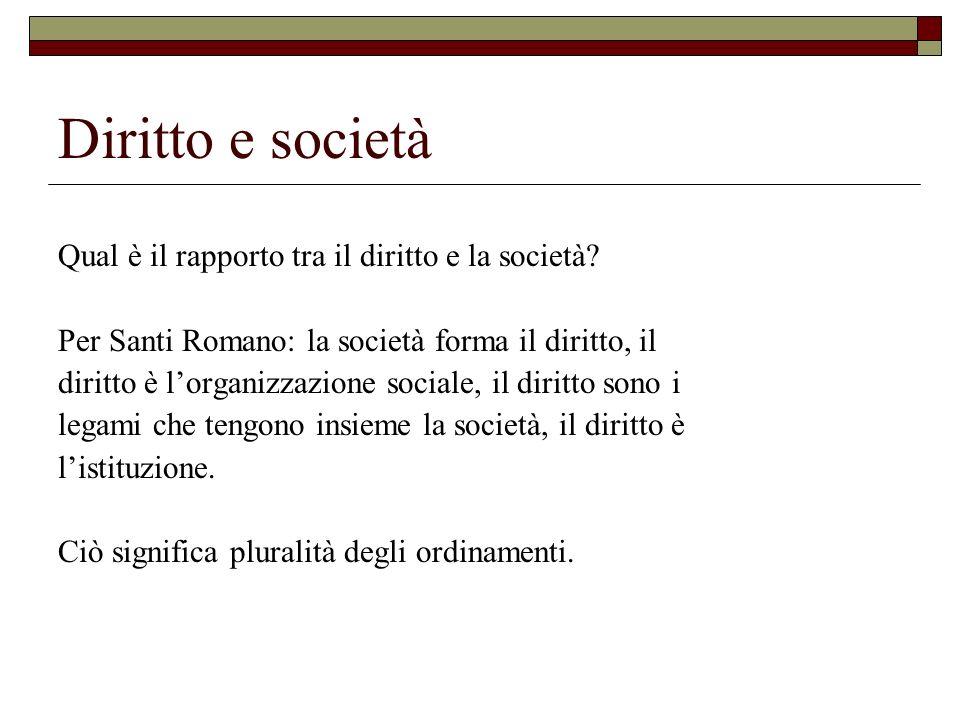 Diritto e società Qual è il rapporto tra il diritto e la società? Per Santi Romano: la società forma il diritto, il diritto è lorganizzazione sociale,