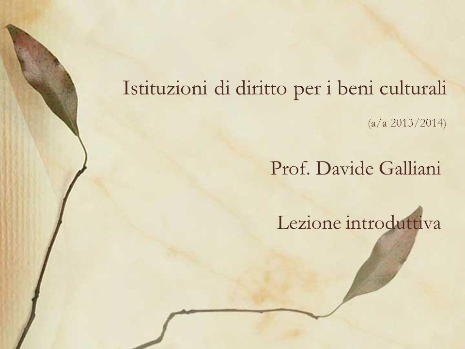 Istituzioni di diritto per i beni culturali (a/a 2013/2014) Prof. Davide Galliani Lezione introduttiva