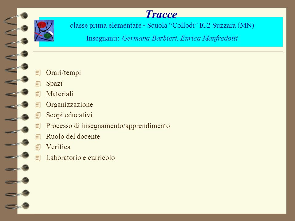 Tracce classe prima elementare - Scuola Collodi IC2 Suzzara (MN) Insegnanti: Germana Barbieri, Enrica Manfredotti 4 Orari/tempi 4 Spazi 4 Materiali 4