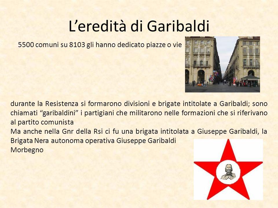 Leredità di Garibaldi 5500 comuni su 8103 gli hanno dedicato piazze o vie durante la Resistenza si formarono divisioni e brigate intitolate a Garibald