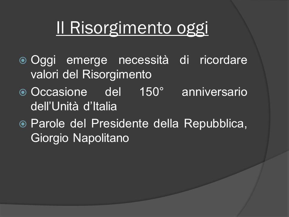 Il Risorgimento oggi Oggi emerge necessità di ricordare valori del Risorgimento Occasione del 150° anniversario dellUnità dItalia Parole del Presidente della Repubblica, Giorgio Napolitano