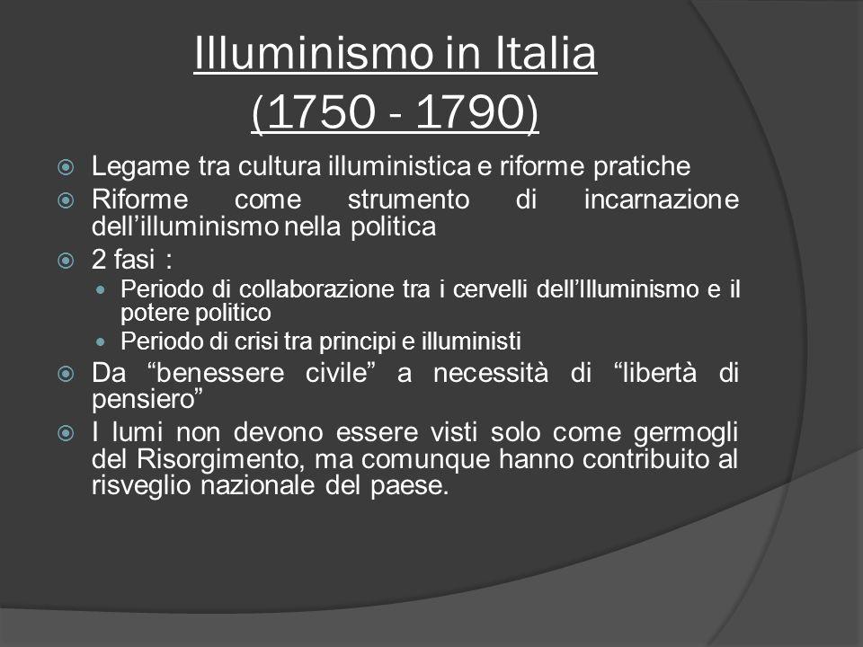 Illuminismo in Italia (1750 - 1790) Legame tra cultura illuministica e riforme pratiche Riforme come strumento di incarnazione dellilluminismo nella p