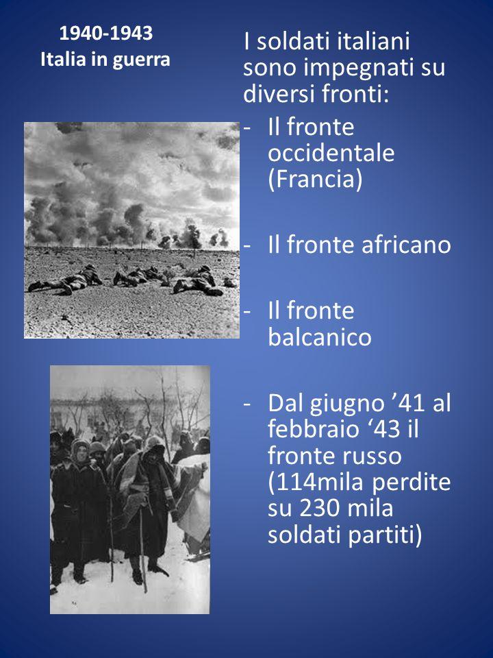 1940-1943 Italia in guerra I soldati italiani sono impegnati su diversi fronti: -Il fronte occidentale (Francia) -Il fronte africano -Il fronte balcan