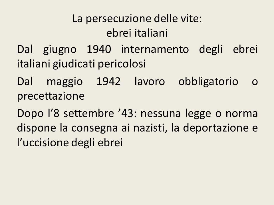 La persecuzione delle vite: ebrei italiani Dal giugno 1940 internamento degli ebrei italiani giudicati pericolosi Dal maggio 1942 lavoro obbligatorio