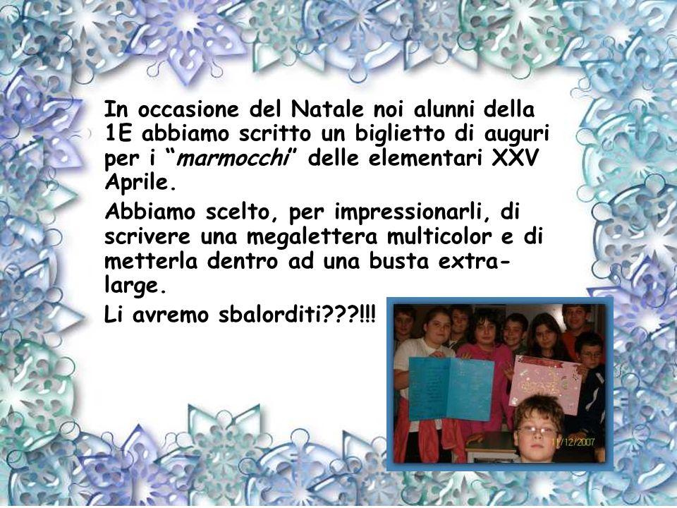 In occasione del Natale noi alunni della 1E abbiamo scritto un biglietto di auguri per i marmocchi delle elementari XXV Aprile. Abbiamo scelto, per im