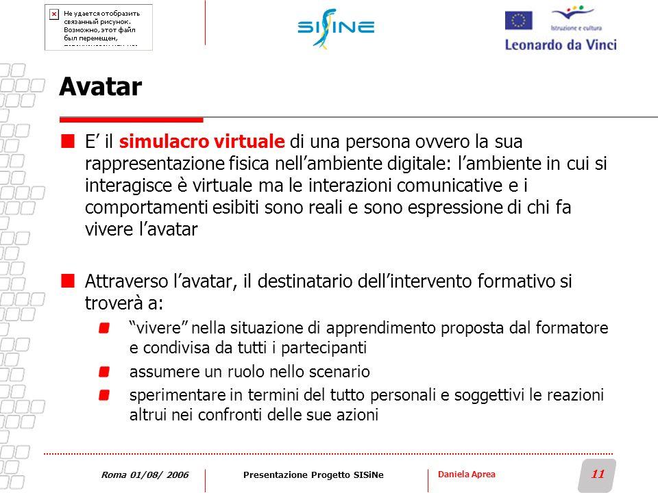 Daniela Aprea 11 Roma 01/08/ 2006Presentazione Progetto SISiNe Avatar E il simulacro virtuale di una persona ovvero la sua rappresentazione fisica nel