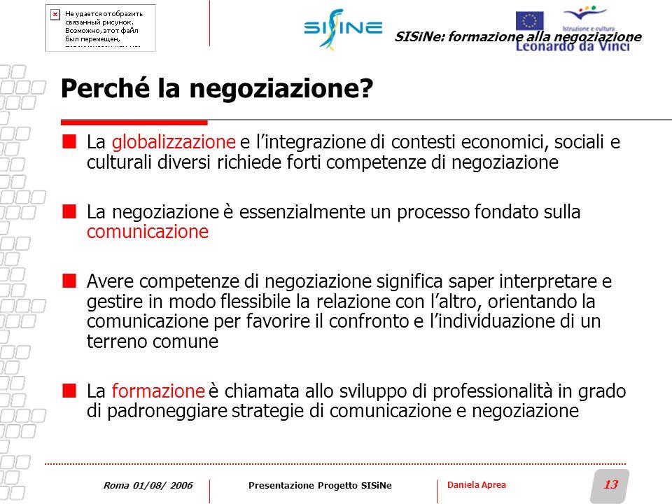 Daniela Aprea 13 Roma 01/08/ 2006Presentazione Progetto SISiNe Perché la negoziazione? La globalizzazione e lintegrazione di contesti economici, socia
