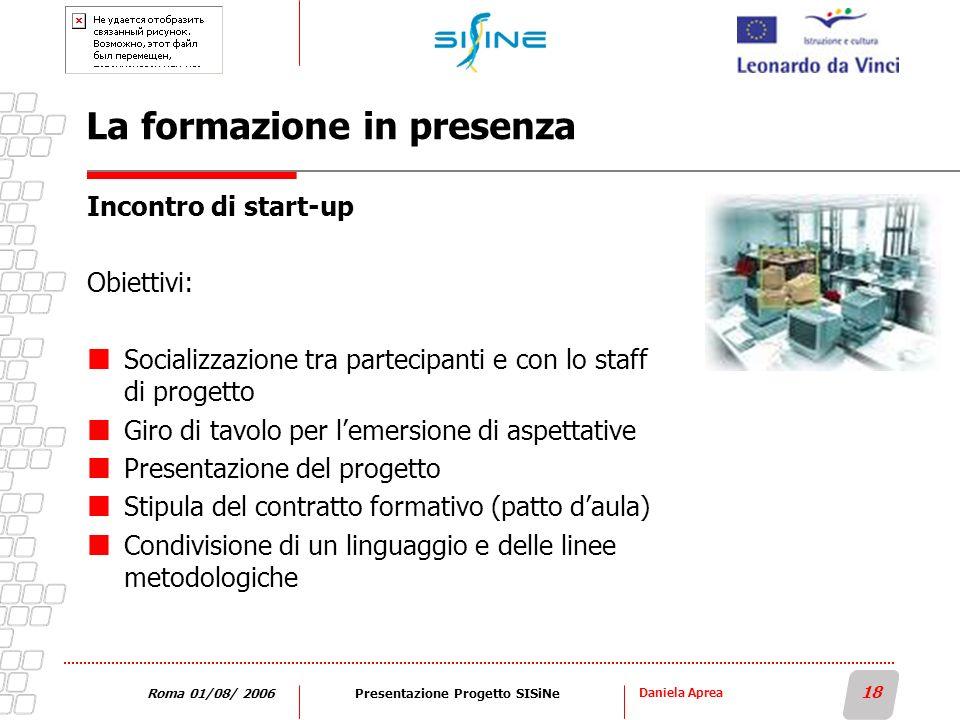 Daniela Aprea 18 Roma 01/08/ 2006Presentazione Progetto SISiNe La formazione in presenza Incontro di start-up Obiettivi: Socializzazione tra partecipa