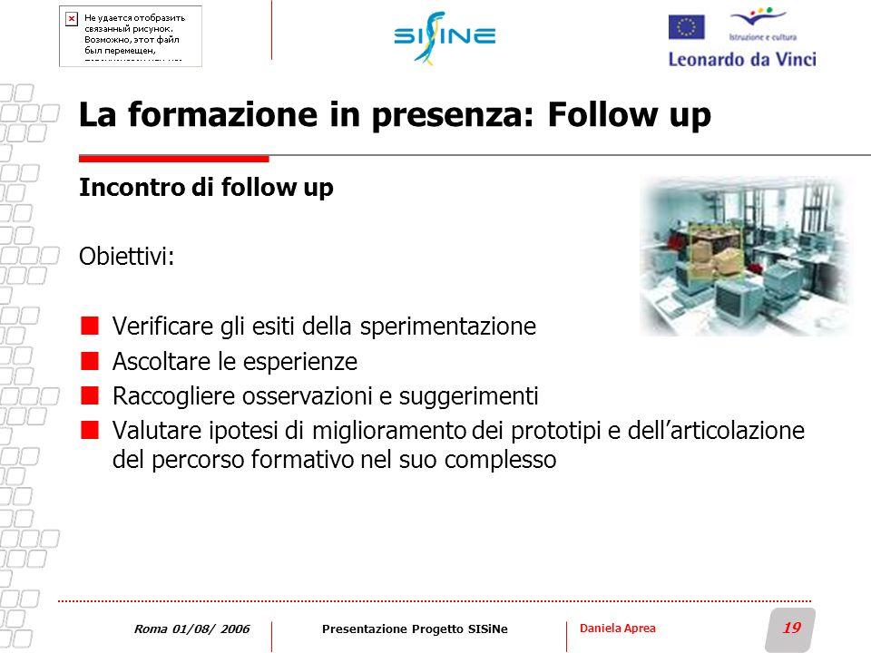 Daniela Aprea 19 Roma 01/08/ 2006Presentazione Progetto SISiNe La formazione in presenza: Follow up Incontro di follow up Obiettivi: Verificare gli es