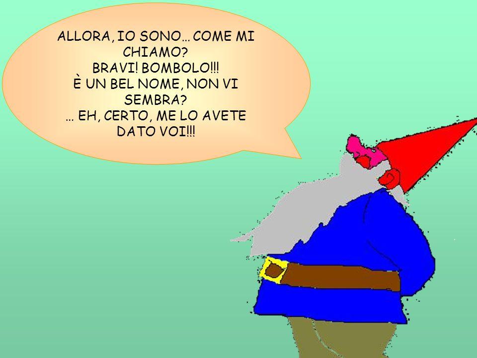 ALLORA, IO SONO… COME MI CHIAMO? BRAVI! BOMBOLO!!! È UN BEL NOME, NON VI SEMBRA? … EH, CERTO, ME LO AVETE DATO VOI!!!
