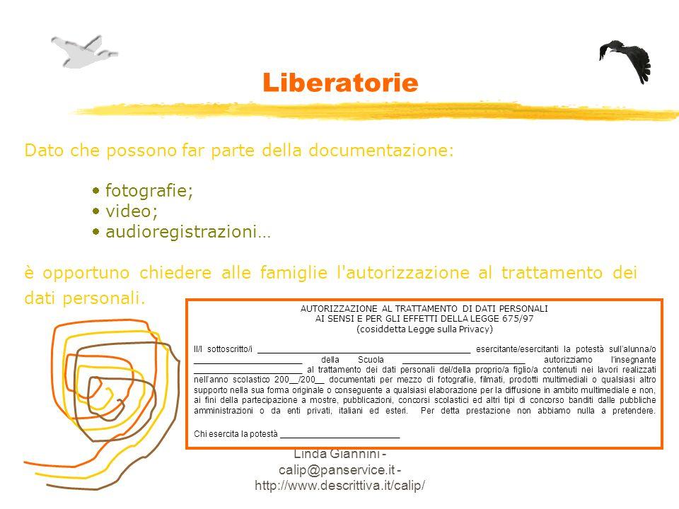 Linda Giannini - calip@panservice.it - http://www.descrittiva.it/calip/ Liberatorie Dato che possono far parte della documentazione: fotografie; video; audioregistrazioni… è opportuno chiedere alle famiglie l autorizzazione al trattamento dei dati personali.