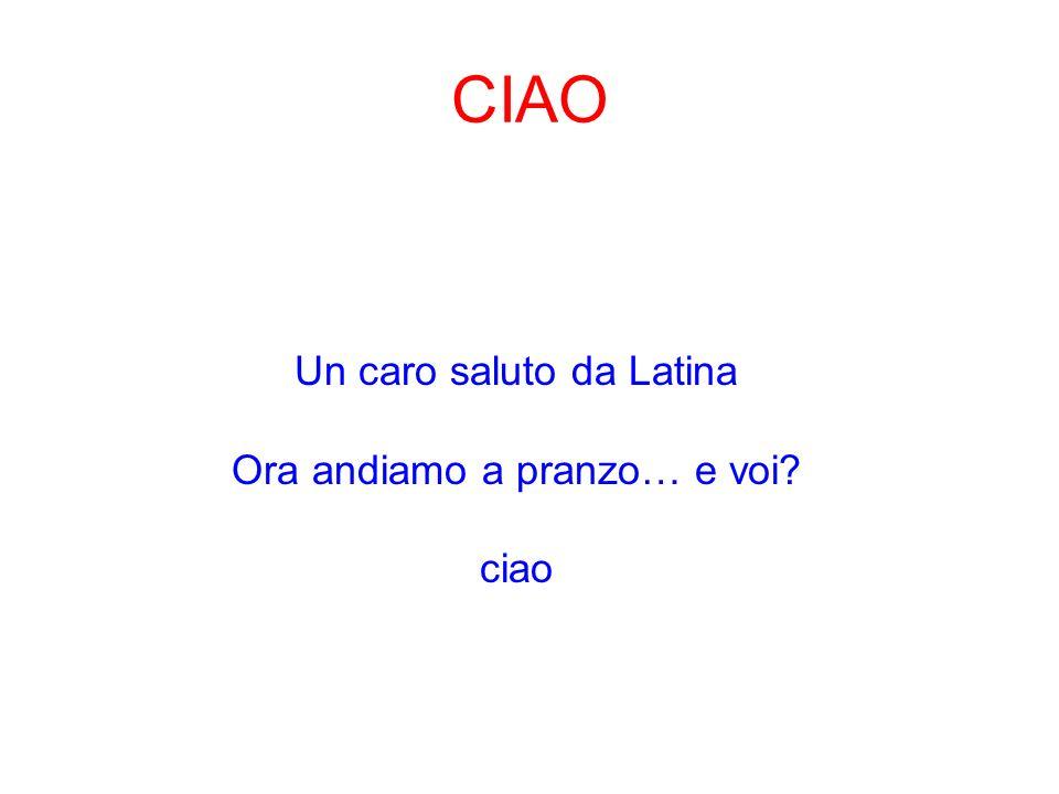 CIAO Un caro saluto da Latina Ora andiamo a pranzo… e voi ciao