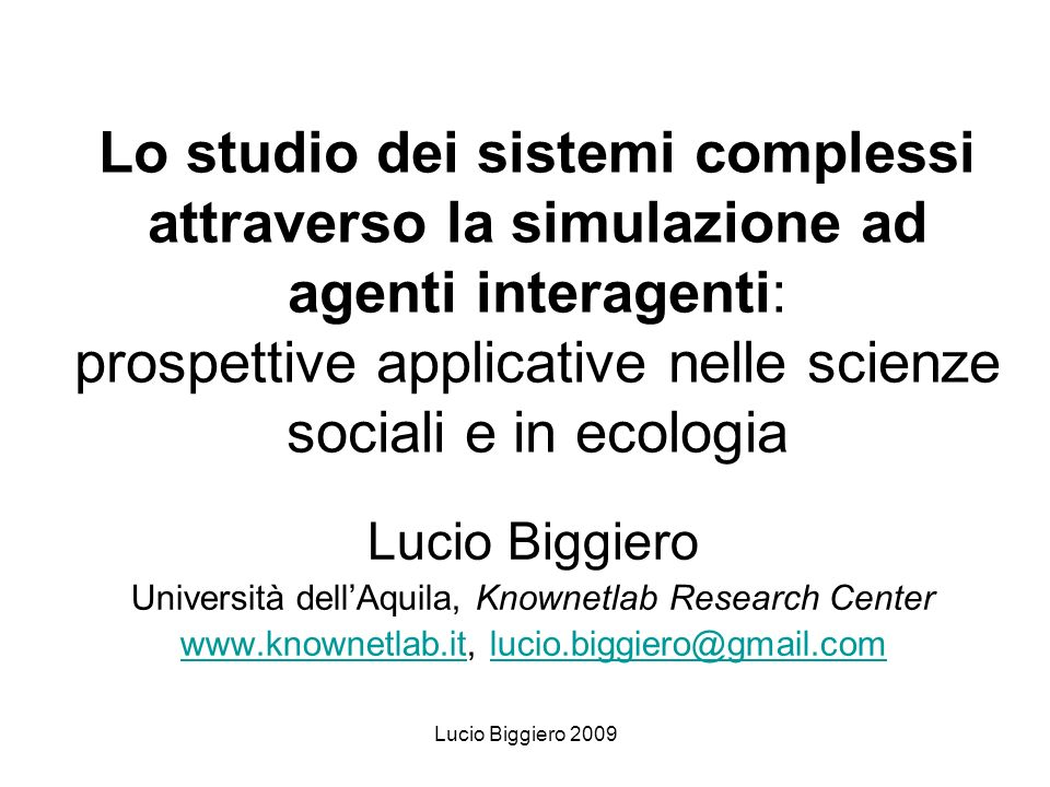 Lucio Biggiero 2009 Social complexity Emphasis on interactions respect to matters Emphasis on complex and often unexpected outcomes produced by simple rules Reduced role for collective minds (deliberated social rules) Weakening of the links between intentionality and its outcomes