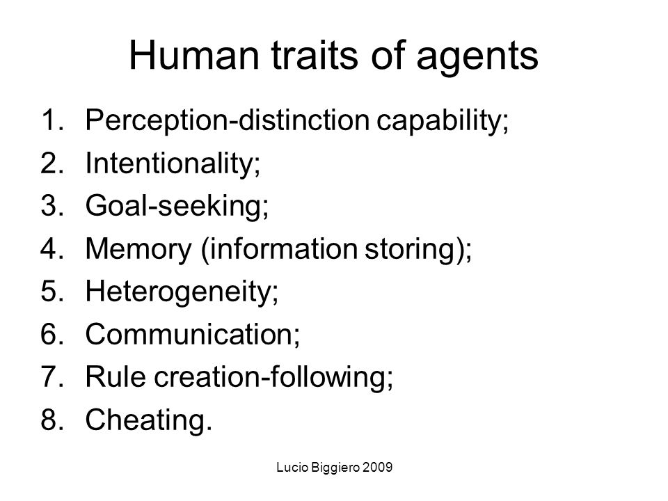 Lucio Biggiero 2009 Human traits of agents 1.Perception-distinction capability; 2.Intentionality; 3.Goal-seeking; 4.Memory (information storing); 5.Heterogeneity; 6.Communication; 7.Rule creation-following; 8.Cheating.