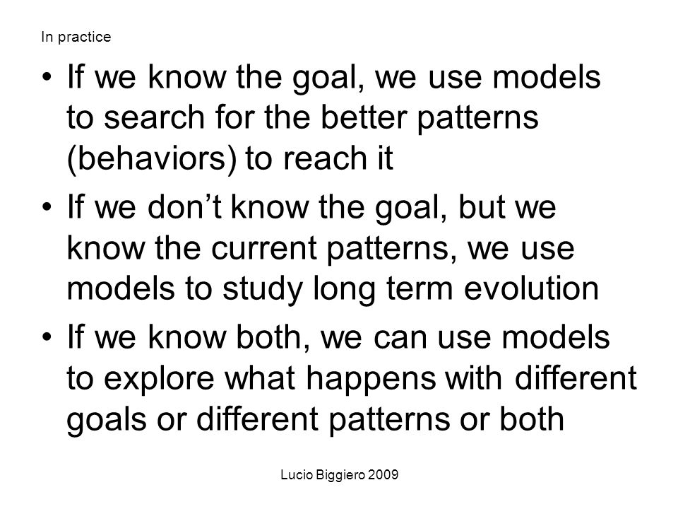 Lucio Biggiero 2009 In practice If we know the goal, we use models to search for the better patterns (behaviors) to reach it If we dont know the goal, but we know the current patterns, we use models to study long term evolution If we know both, we can use models to explore what happens with different goals or different patterns or both