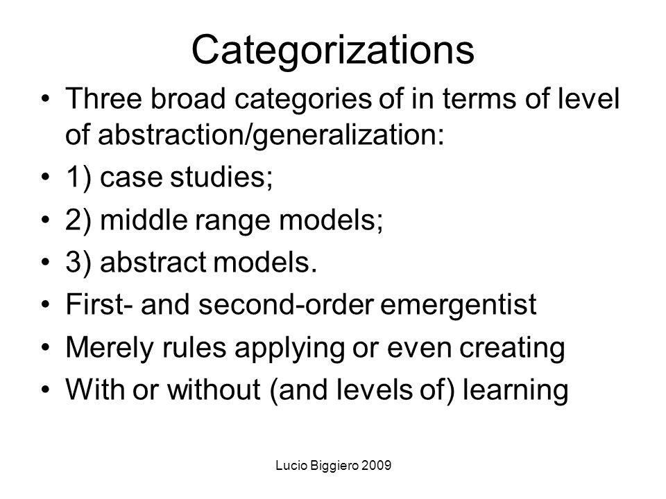 Lucio Biggiero 2009 Categorizations Three broad categories of in terms of level of abstraction/generalization: 1) case studies; 2) middle range models; 3) abstract models.