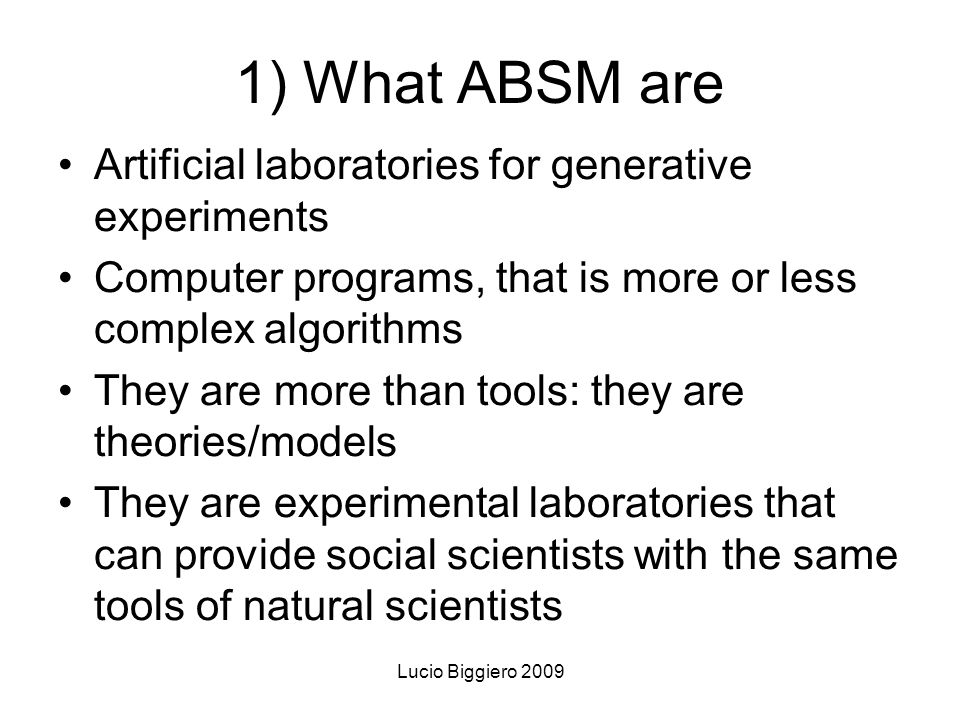 Lucio Biggiero 2009 1) What ABSM are Artificial laboratories for generative experiments Computer programs, that is more or less complex algorithms They are more than tools: they are theories/models They are experimental laboratories that can provide social scientists with the same tools of natural scientists