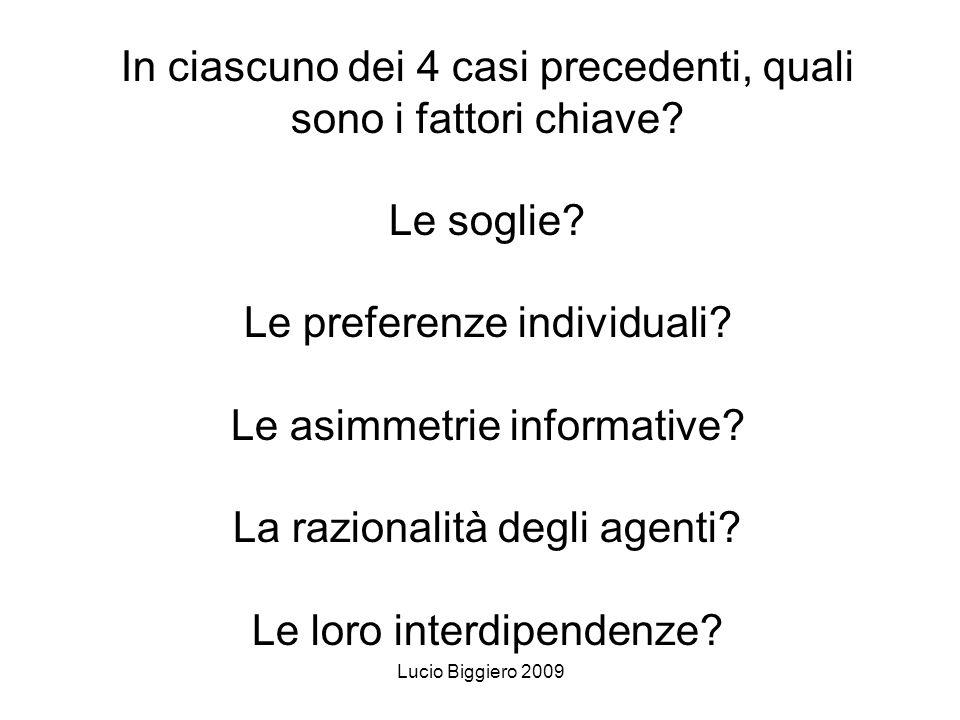 Lucio Biggiero 2009 In ciascuno dei 4 casi precedenti, quali sono i fattori chiave? Le soglie? Le preferenze individuali? Le asimmetrie informative? L