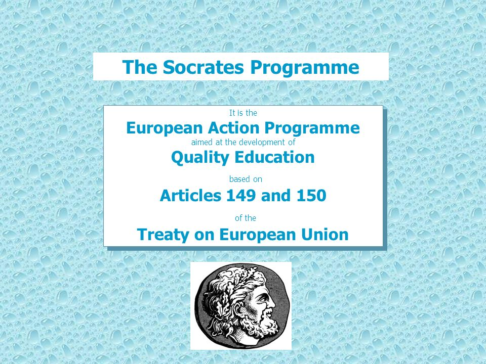 The Socrates Programme It is the European Action Programme aimed at the development of Quality Education based on Articles 149 and 150 of the Treaty on European Union It is the European Action Programme aimed at the development of Quality Education based on Articles 149 and 150 of the Treaty on European Union