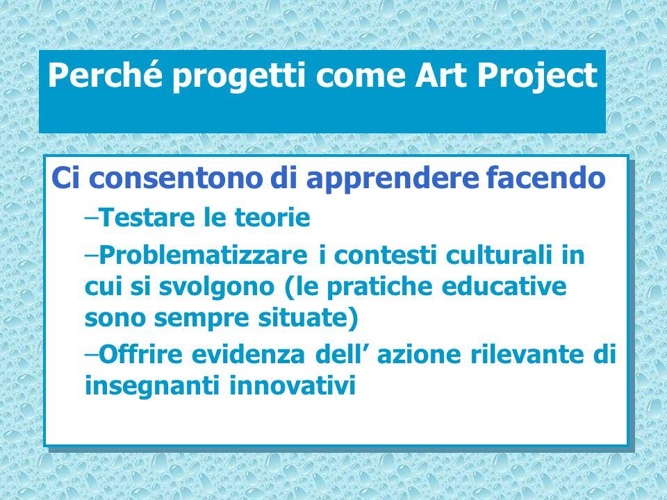 Perché progetti come Art Project Ci consentono di apprendere facendo –Testare le teorie –Problematizzare i contesti culturali in cui si svolgono (le p