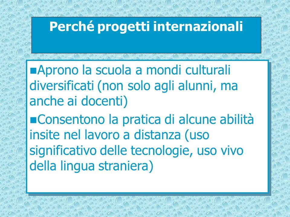 Perché progetti internazionali Aprono la scuola a mondi culturali diversificati (non solo agli alunni, ma anche ai docenti) Consentono la pratica di a