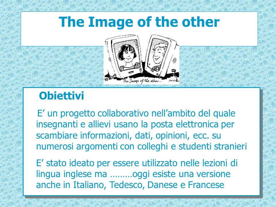The Image of the other Obiettivi E un progetto collaborativo nellambito del quale insegnanti e allievi usano la posta elettronica per scambiare inform